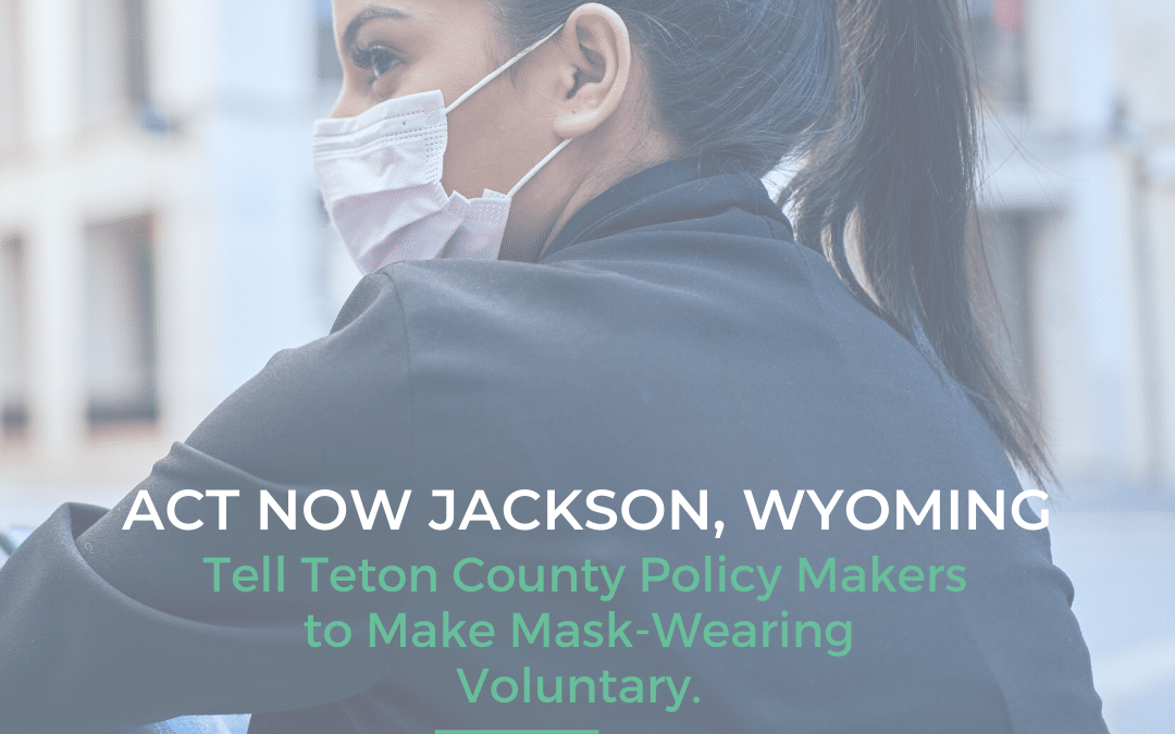 ACT NOW JACKSON, WY: Tell Teton County Policy Makers to Make Mask-Wearing Voluntary.